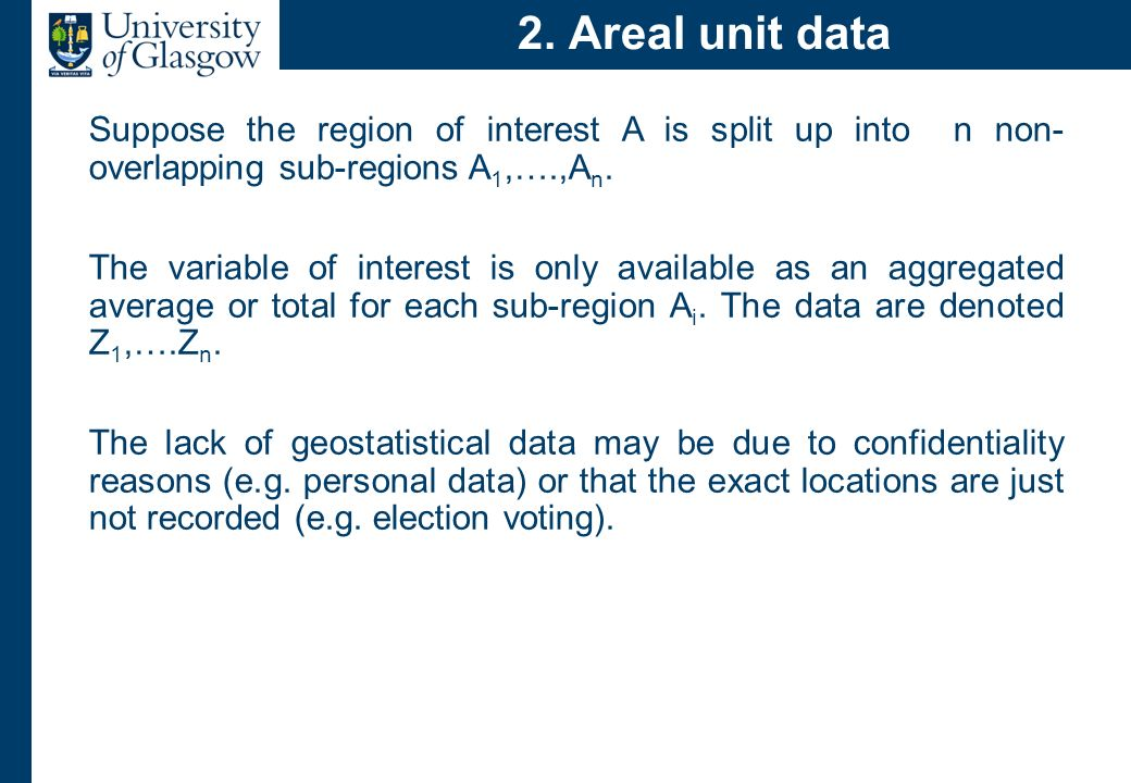 2. Areal unit data Suppose the region of interest A is split up into n non- overlapping sub-regions A 1,….,A n. The variable of interest is only avail