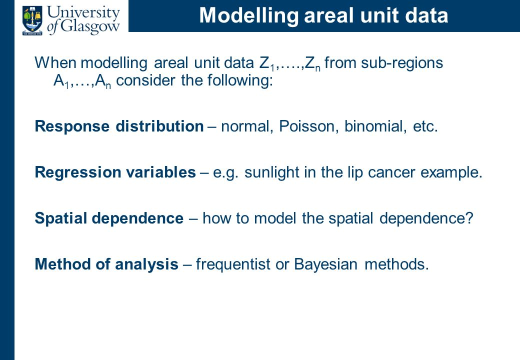 Modelling areal unit data When modelling areal unit data Z 1,….,Z n from sub-regions A 1,…,A n consider the following: Response distribution – normal,