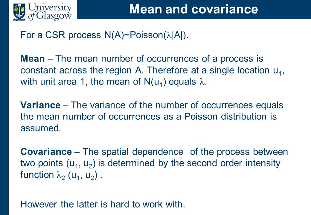 Mean and covariance For a CSR process N(A)~Poisson( |A|). Mean – The mean number of occurrences of a process is constant across the region A. Therefor