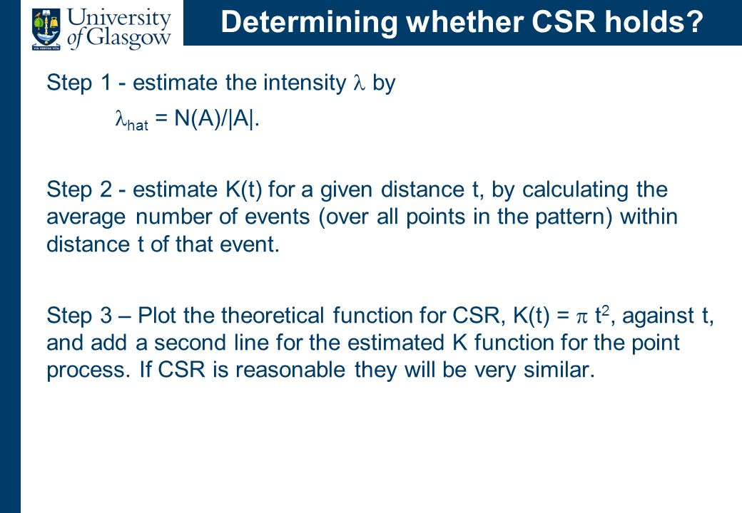 Determining whether CSR holds? Step 1 - estimate the intensity by hat = N(A)/|A|. Step 2 - estimate K(t) for a given distance t, by calculating the av