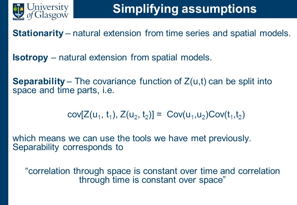Simplifying assumptions Stationarity – natural extension from time series and spatial models. Isotropy – natural extension from spatial models. Separa