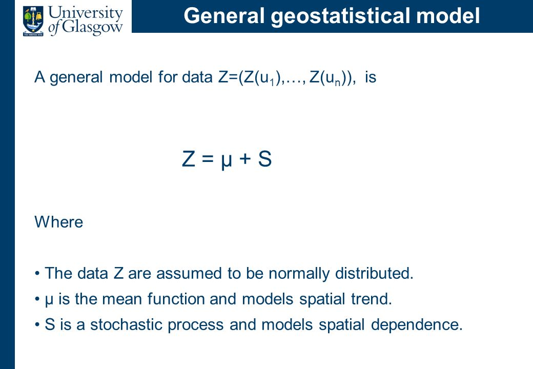 General geostatistical model A general model for data Z=(Z(u 1 ),…, Z(u n )), is Z = µ + S Where The data Z are assumed to be normally distributed. µ
