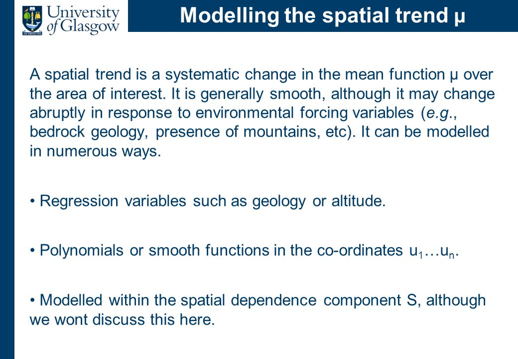 Modelling the spatial trend µ A spatial trend is a systematic change in the mean function µ over the area of interest. It is generally smooth, althoug