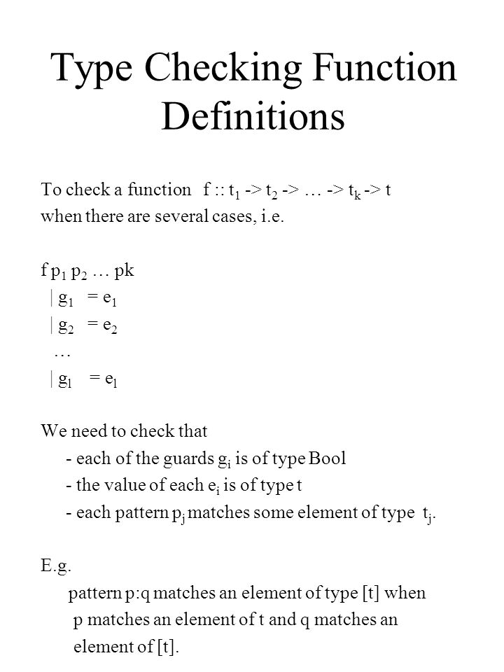 Type Checking Function Definitions Example f :: Int -> [Int] -> Int f a (x:xs) | (a>x) = a + x | (a ==x) = x Note: | (x >xs) = a type error Can we deduce type of f.