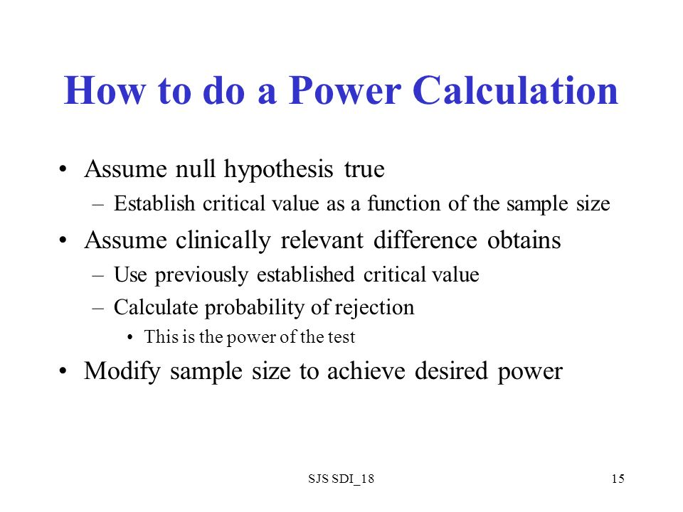 SJS SDI_1815 How to do a Power Calculation Assume null hypothesis true –Establish critical value as a function of the sample size Assume clinically re