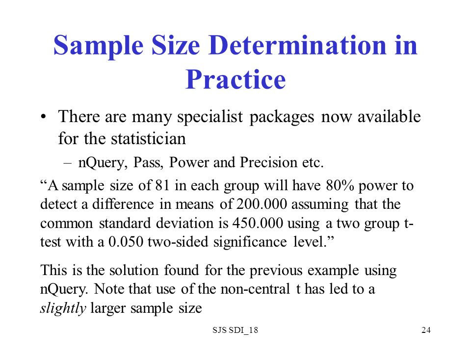 SJS SDI_1824 Sample Size Determination in Practice There are many specialist packages now available for the statistician –nQuery, Pass, Power and Prec