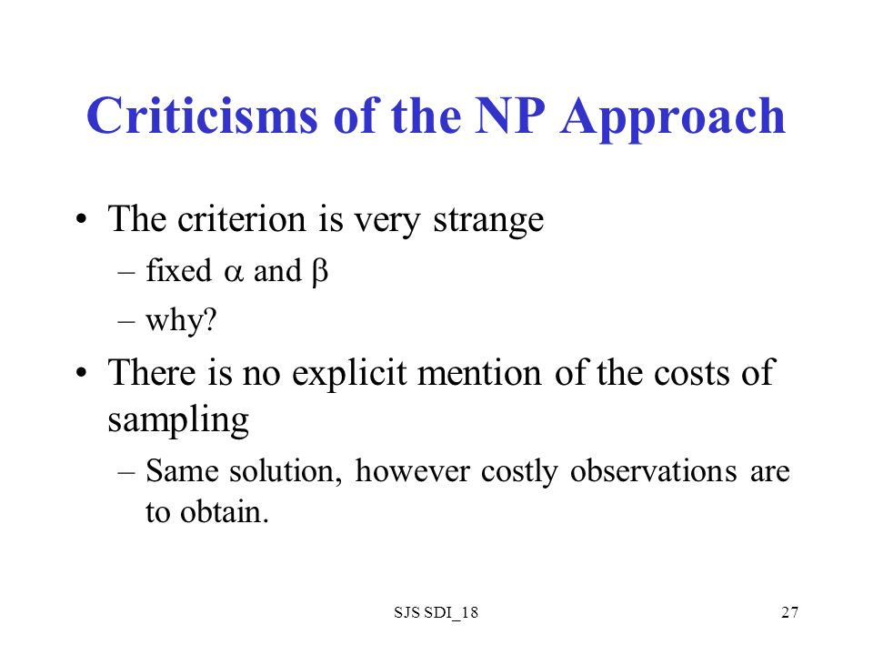 SJS SDI_1827 Criticisms of the NP Approach The criterion is very strange –fixed and –why? There is no explicit mention of the costs of sampling –Same