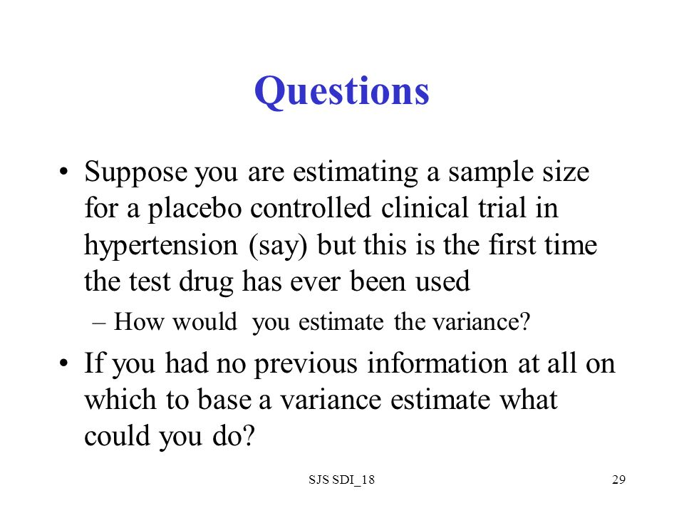 SJS SDI_1829 Questions Suppose you are estimating a sample size for a placebo controlled clinical trial in hypertension (say) but this is the first ti