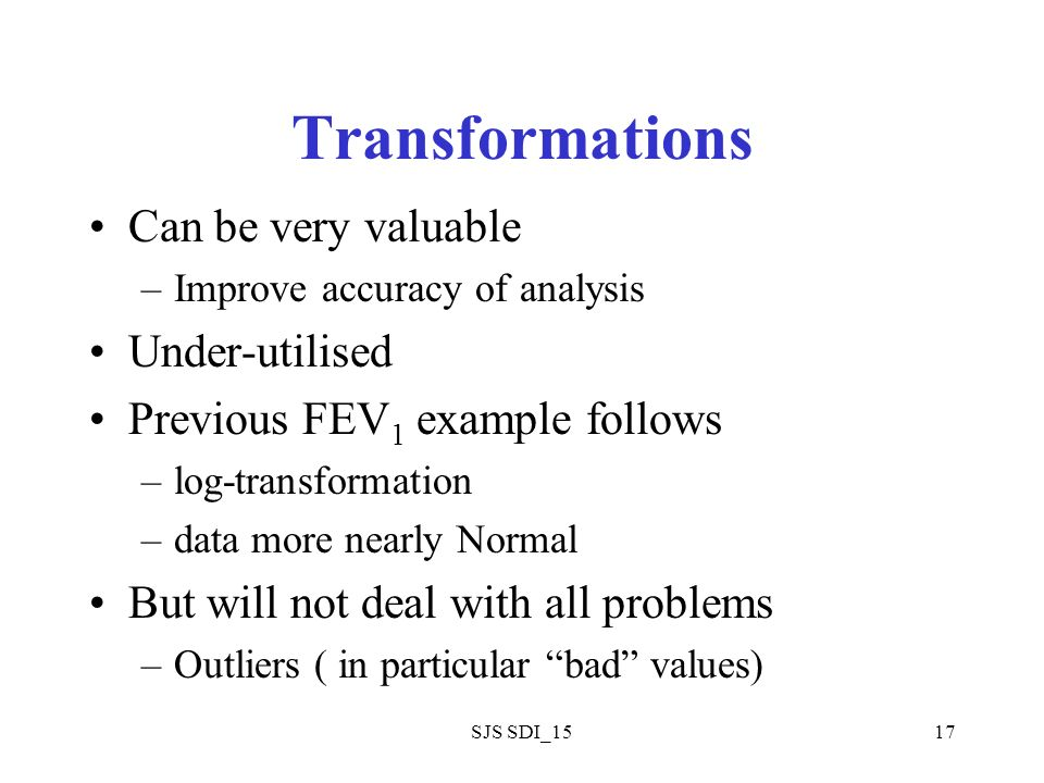 SJS SDI_1517 Transformations Can be very valuable –Improve accuracy of analysis Under-utilised Previous FEV 1 example follows –log-transformation –data more nearly Normal But will not deal with all problems –Outliers ( in particular bad values)
