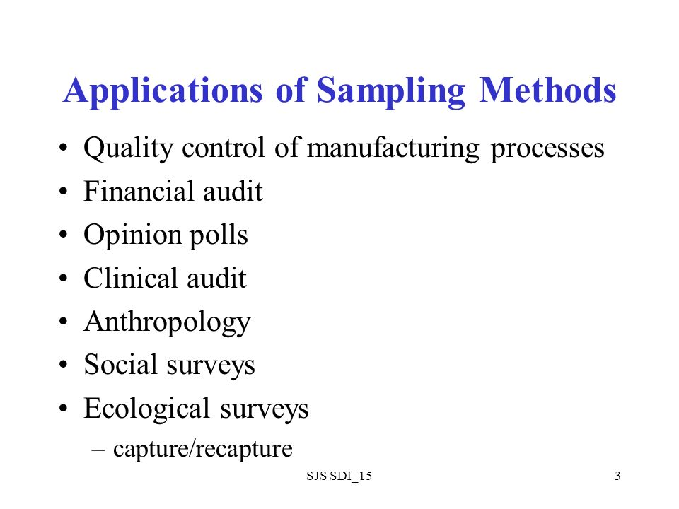 SJS SDI_153 Applications of Sampling Methods Quality control of manufacturing processes Financial audit Opinion polls Clinical audit Anthropology Social surveys Ecological surveys –capture/recapture