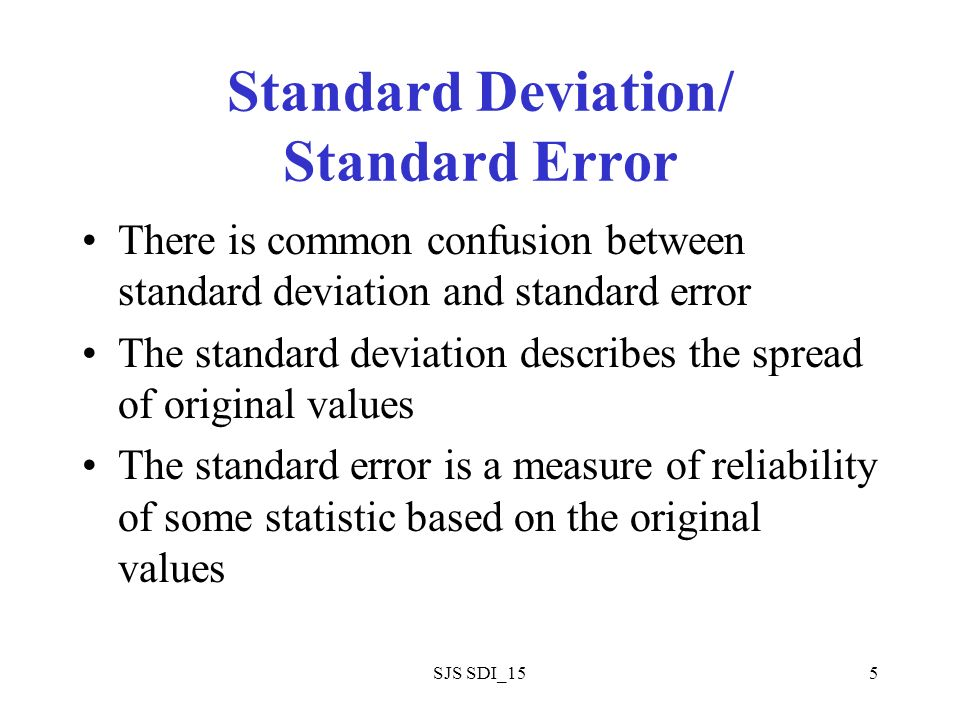 SJS SDI_155 Standard Deviation/ Standard Error There is common confusion between standard deviation and standard error The standard deviation describes the spread of original values The standard error is a measure of reliability of some statistic based on the original values