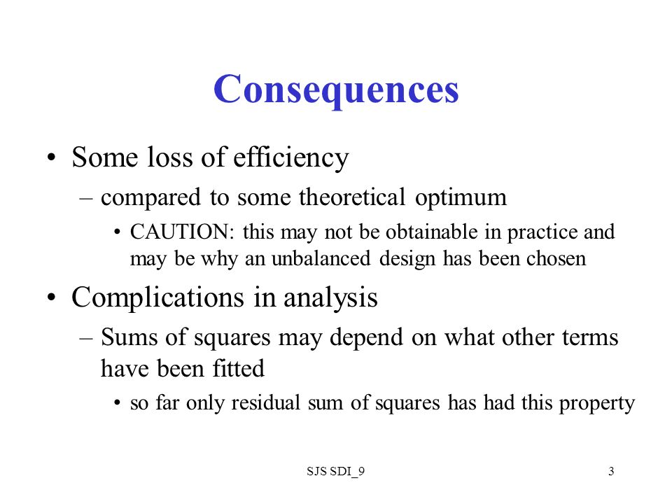 SJS SDI_93 Consequences Some loss of efficiency –compared to some theoretical optimum CAUTION: this may not be obtainable in practice and may be why an unbalanced design has been chosen Complications in analysis –Sums of squares may depend on what other terms have been fitted so far only residual sum of squares has had this property