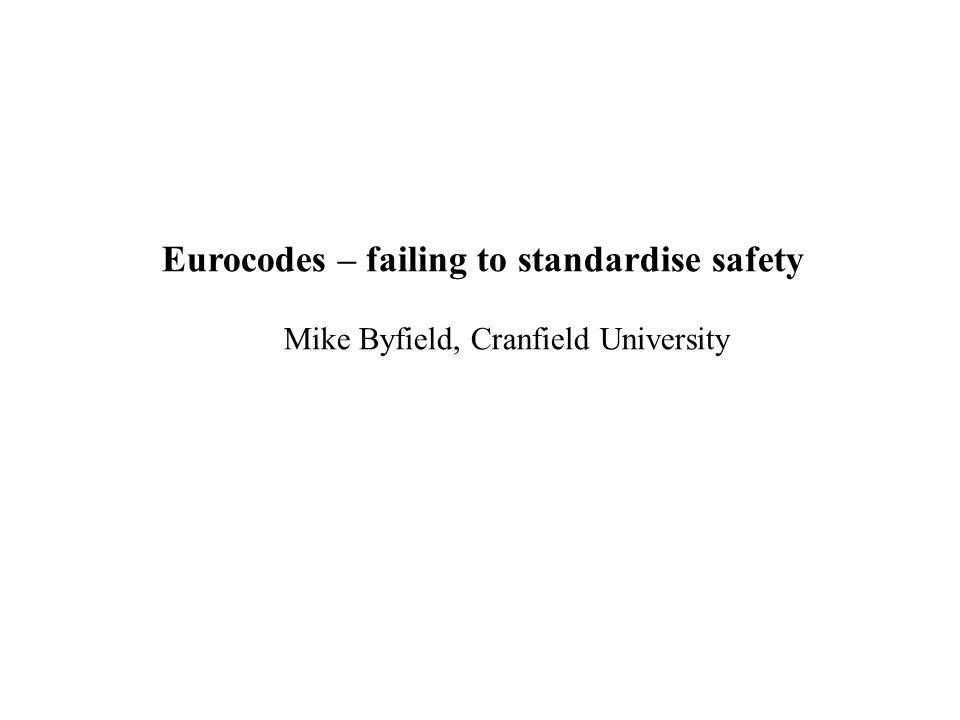 Eurocodes – failing to standardise safety Mike Byfield, Cranfield University