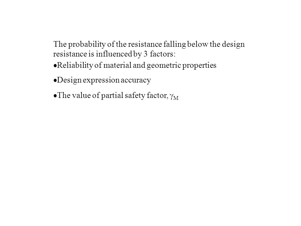 The probability of the resistance falling below the design resistance is influenced by 3 factors: Reliability of material and geometric properties Design expression accuracy The value of partial safety factor, M