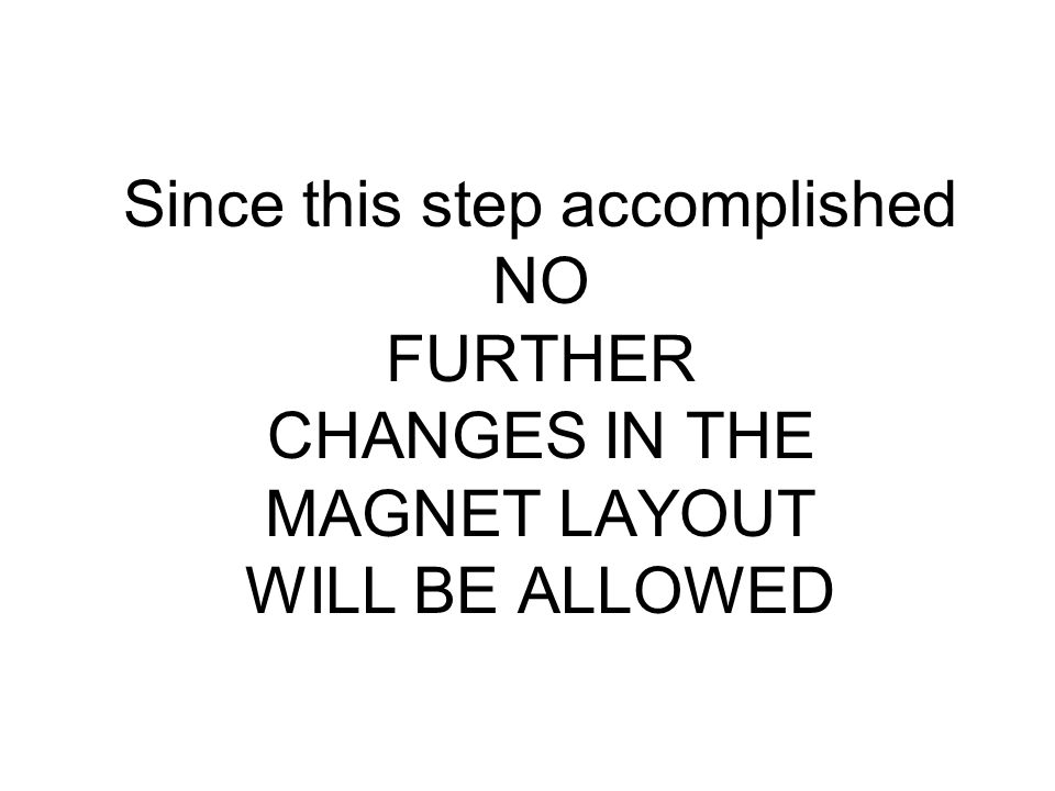 Since this step accomplished NO FURTHER CHANGES IN THE MAGNET LAYOUT WILL BE ALLOWED