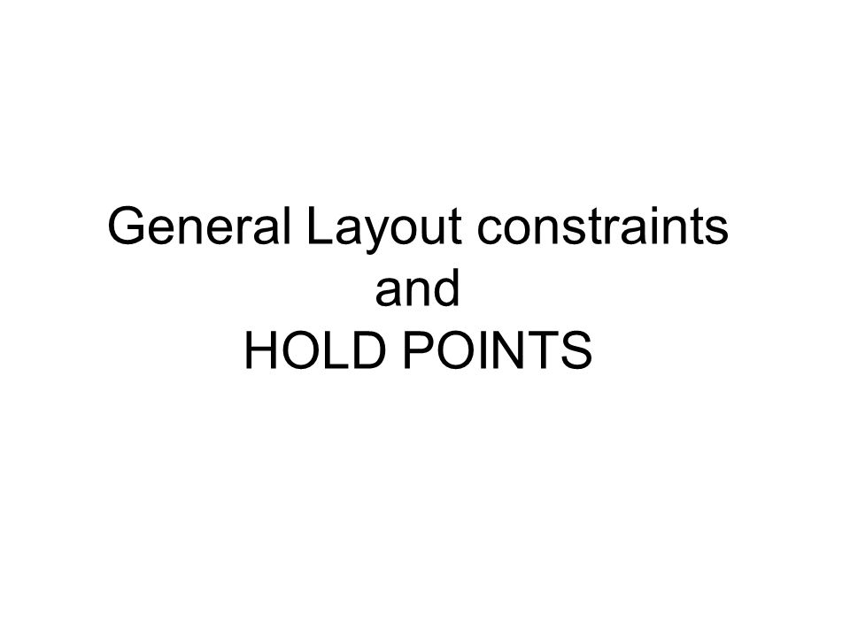 General Layout constraints and HOLD POINTS