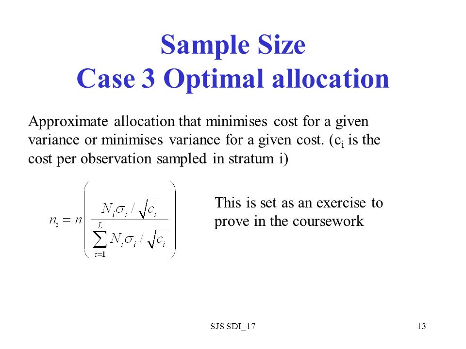 SJS SDI_1713 Sample Size Case 3 Optimal allocation Approximate allocation that minimises cost for a given variance or minimises variance for a given cost.