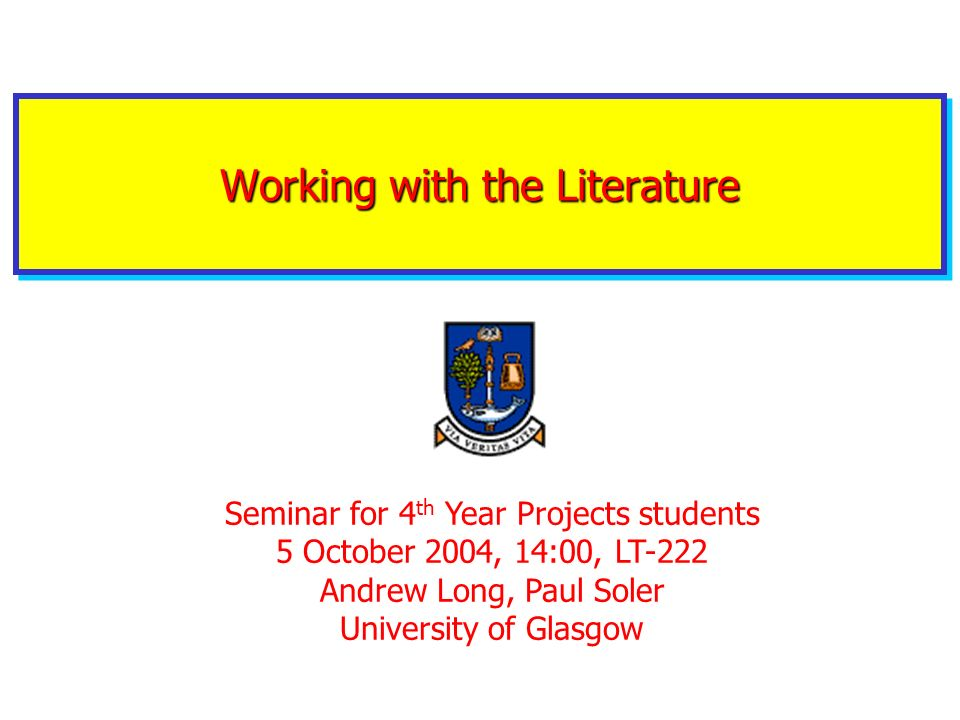 Working with the Literature Seminar for 4 th Year Projects students 5 October 2004, 14:00, LT-222 Andrew Long, Paul Soler University of Glasgow