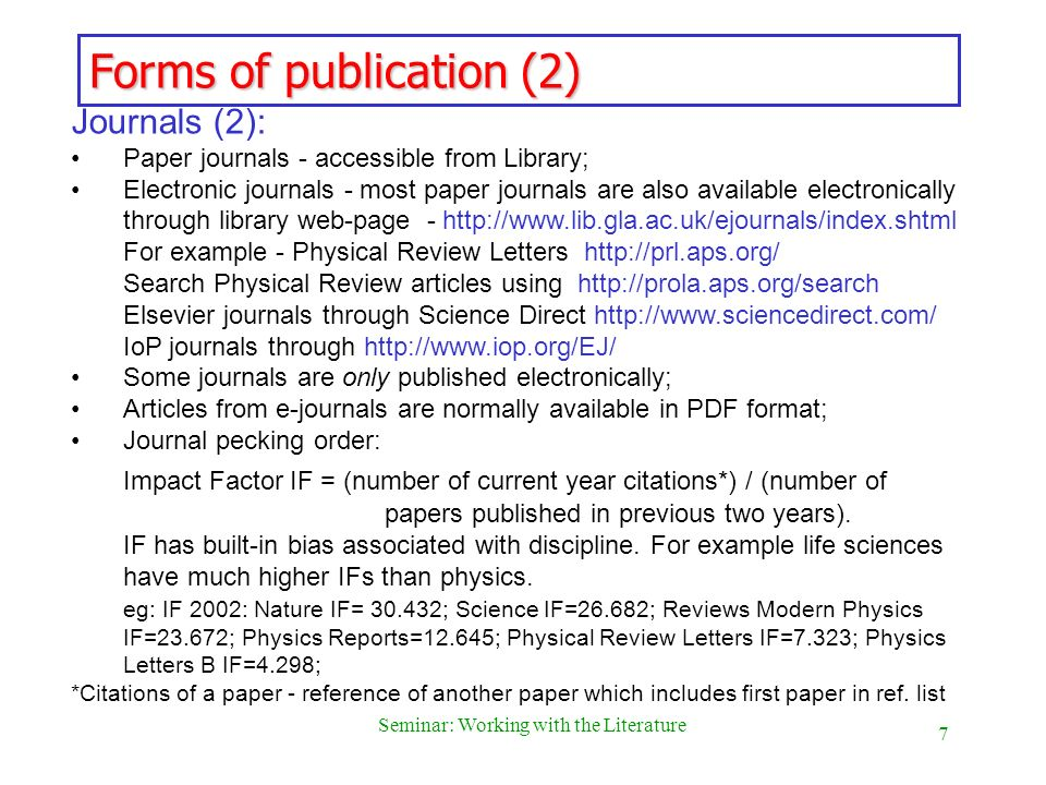 7 Seminar: Working with the Literature Forms of publication (2) Journals (2): Paper journals - accessible from Library; Electronic journals - most pap