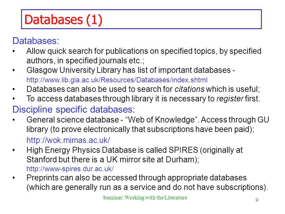 10 Seminar: Working with the Literature Databases (2) Some tips for making Literature Surveys Start with a relevant paper or papers if possible; Look at papers referenced in these and continue this process; Make a search for more recent papers by authors involved in field; Search for citations of key papers (useful in finding more recent work by independent authors); Make a search by keywords or phrases (in the way one does on Internet with a search engine).