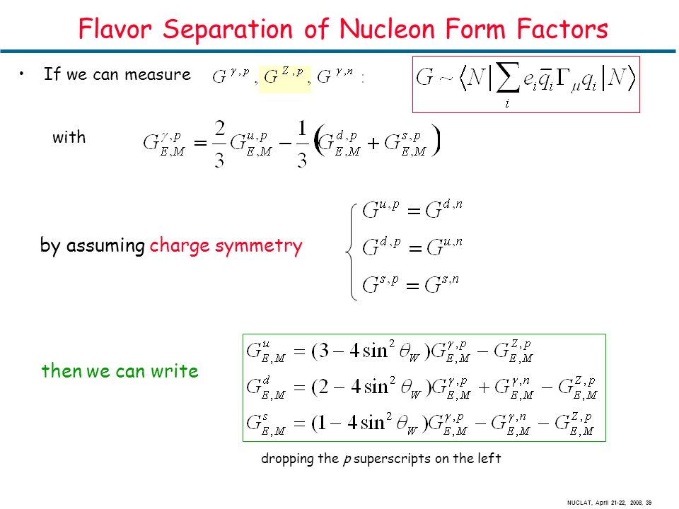 NUCLAT, April 21-22, 2008, 39 Flavor Separation of Nucleon Form Factors If we can measure with dropping the p superscripts on the left then we can write by assuming charge symmetry