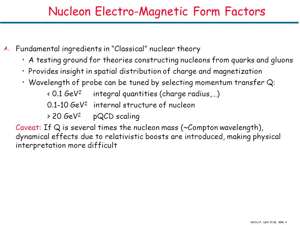 NUCLAT, April 21-22, 2008, 4 Nucleon Electro-Magnetic Form Factors ÙFundamental ingredients in Classical nuclear theory A testing ground for theories constructing nucleons from quarks and gluons Provides insight in spatial distribution of charge and magnetization Wavelength of probe can be tuned by selecting momentum transfer Q: < 0.1 GeV 2 integral quantities (charge radius,…) 0.1-10 GeV 2 internal structure of nucleon > 20 GeV 2 pQCD scaling Caveat: If Q is several times the nucleon mass (~Compton wavelength), dynamical effects due to relativistic boosts are introduced, making physical interpretation more difficult