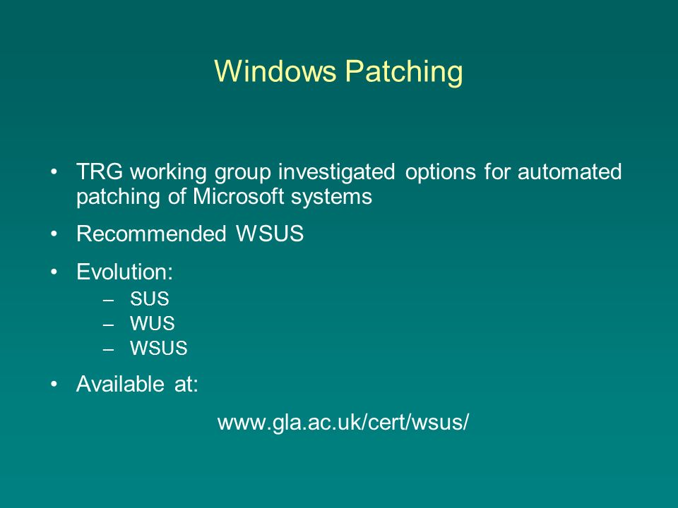Windows Patching TRG working group investigated options for automated patching of Microsoft systems Recommended WSUS Evolution: –SUS –WUS –WSUS Available at: www.gla.ac.uk/cert/wsus/