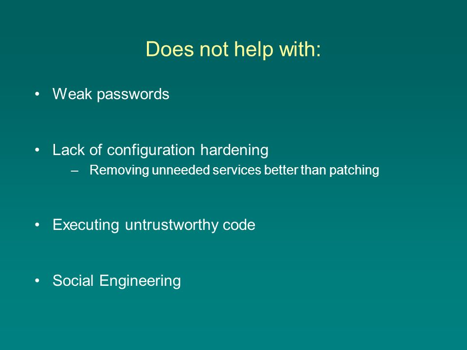 Does not help with: Weak passwords Lack of configuration hardening –Removing unneeded services better than patching Executing untrustworthy code Social Engineering