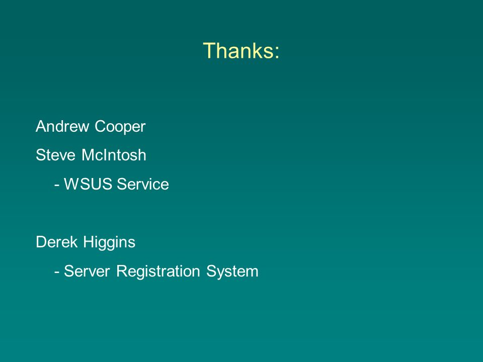 Thanks: Andrew Cooper Steve McIntosh - WSUS Service Derek Higgins - Server Registration System