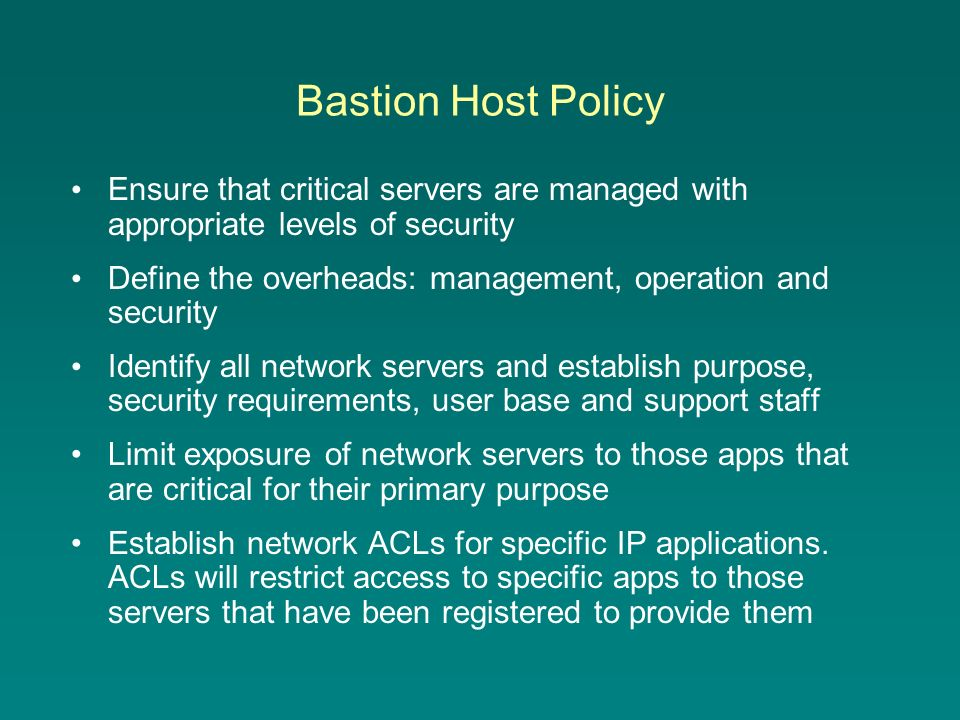 Bastion Host Policy Ensure that critical servers are managed with appropriate levels of security Define the overheads: management, operation and security Identify all network servers and establish purpose, security requirements, user base and support staff Limit exposure of network servers to those apps that are critical for their primary purpose Establish network ACLs for specific IP applications.