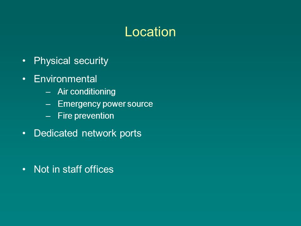 Location Physical security Environmental –Air conditioning –Emergency power source –Fire prevention Dedicated network ports Not in staff offices