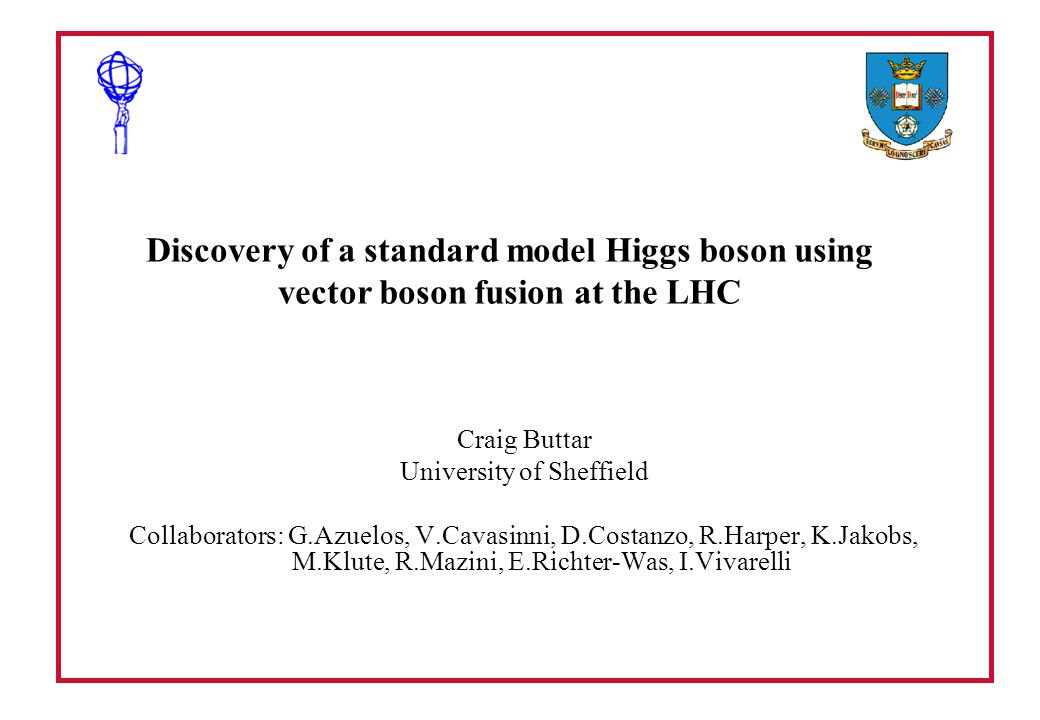 Discovery of a standard model Higgs boson using vector boson fusion at the LHC Craig Buttar University of Sheffield Collaborators: G.Azuelos, V.Cavasi