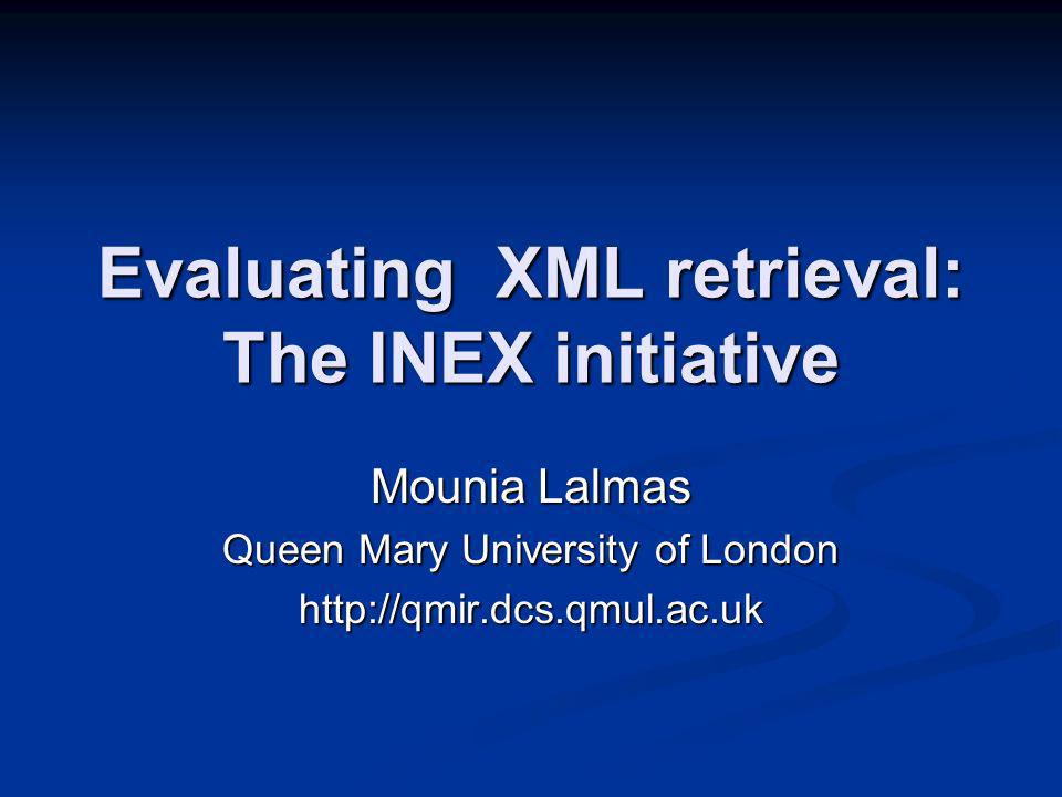 Evaluation of XML retrieval: INEX Evaluating the effectiveness of content-oriented XML retrieval approaches Evaluating the effectiveness of content-oriented XML retrieval approaches Collaborative effort participants contribute to the development of the collection Collaborative effort participants contribute to the development of the collectionqueries relevance assessments Similar methodology as for TREC, but adapted to XML retrieval Similar methodology as for TREC, but adapted to XML retrieval 40+ participants worldwide 40+ participants worldwide Workshop in Schloss Dagstuhl in December (20+ institutions) Workshop in Schloss Dagstuhl in December (20+ institutions)