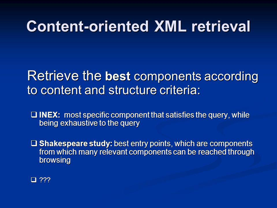 Content-oriented XML retrieval Retrieve the best components according to content and structure criteria: INEX: most specific component that satisfies the query, while being exhaustive to the query INEX: most specific component that satisfies the query, while being exhaustive to the query Shakespeare study: best entry points, which are components from which many relevant components can be reached through browsing Shakespeare study: best entry points, which are components from which many relevant components can be reached through browsing .