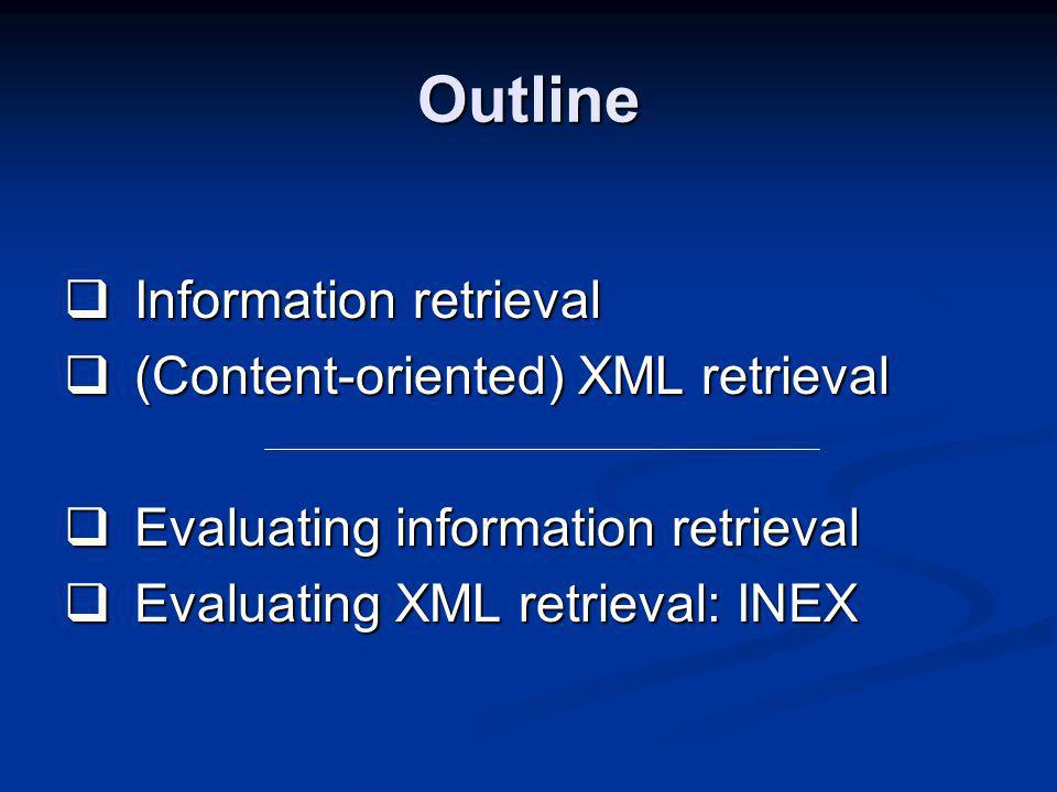 Outline Information retrieval Information retrieval (Content-oriented) XML retrieval (Content-oriented) XML retrieval Evaluating information retrieval Evaluating information retrieval Evaluating XML retrieval: INEX Evaluating XML retrieval: INEX