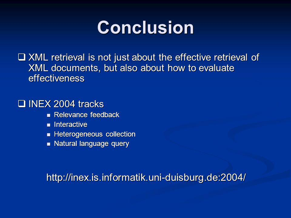 Conclusion XML retrieval is not just about the effective retrieval of XML documents, but also about how to evaluate effectiveness XML retrieval is not just about the effective retrieval of XML documents, but also about how to evaluate effectiveness INEX 2004 tracks INEX 2004 tracks Relevance feedback Relevance feedback Interactive Interactive Heterogeneous collection Heterogeneous collection Natural language query Natural language query http://inex.is.informatik.uni-duisburg.de:2004/