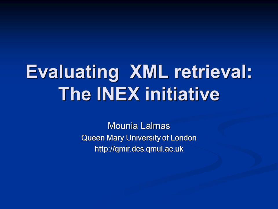 Evaluating XML retrieval: The INEX initiative Mounia Lalmas Queen Mary University of London http://qmir.dcs.qmul.ac.uk