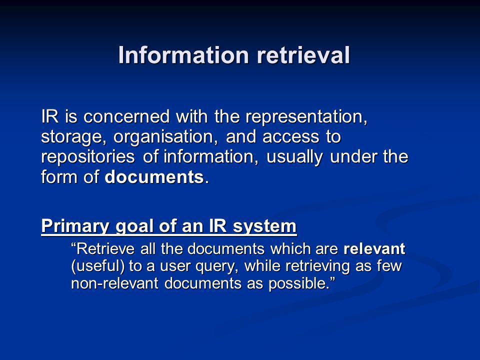 Information retrieval IR is concerned with the representation, storage, organisation, and access to repositories of information, usually under the form of documents.