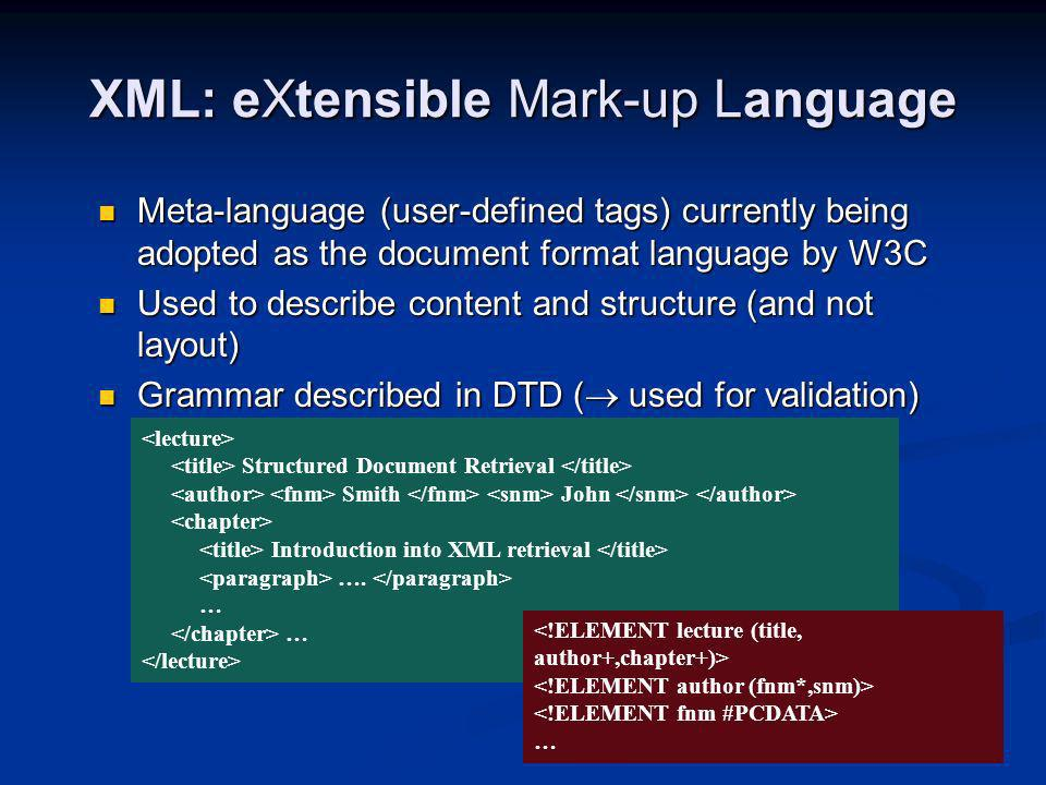 XML: eXtensible Mark-up Language Use of XPath notation to refer to the XML structure chapter/title: title is a direct sub-component of chapter //title: any title chapter//title: title is a direct or indirect sub-component of chapter chapter/paragraph[2]: any direct second paragraph of any chapter chapter/*: all direct sub-components of a chapter Structured Document Retrieval Smith John Introduction into SDR ….