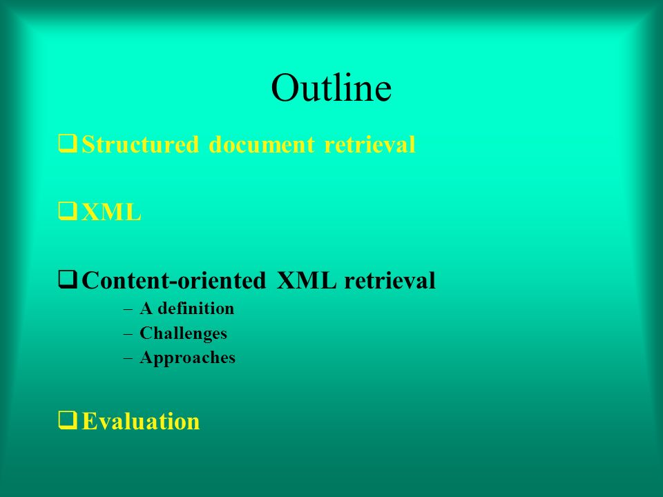 Outline Structured document retrieval XML Content-oriented XML retrieval A definition Challenges Approaches Evaluation