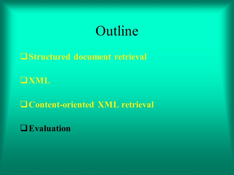 Outline Structured document retrieval XML Content-oriented XML retrieval Evaluation
