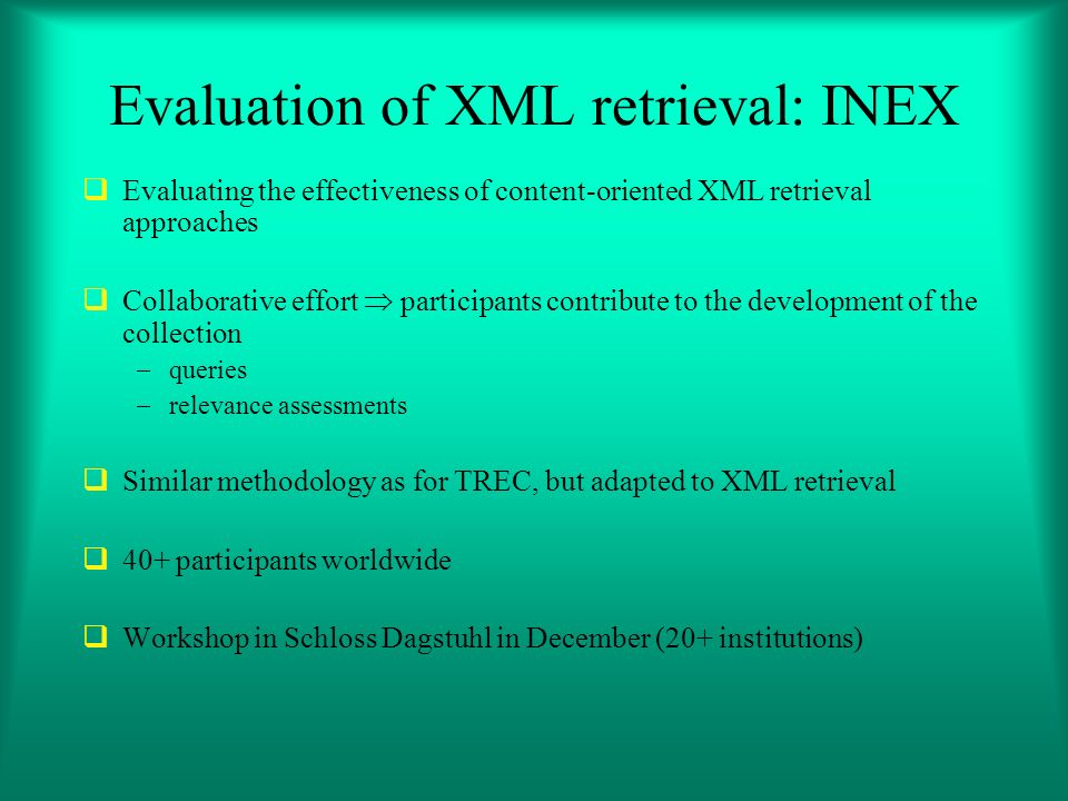 Evaluation of XML retrieval: INEX Evaluating the effectiveness of content-oriented XML retrieval approaches Collaborative effort participants contribute to the development of the collection queries relevance assessments Similar methodology as for TREC, but adapted to XML retrieval 40+ participants worldwide Workshop in Schloss Dagstuhl in December (20+ institutions)