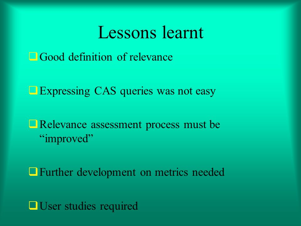 Lessons learnt Good definition of relevance Expressing CAS queries was not easy Relevance assessment process must be improved Further development on metrics needed User studies required