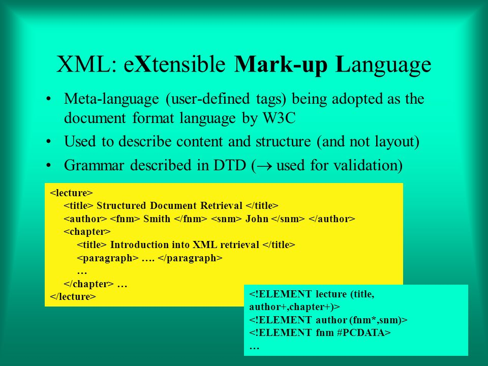 XML: eXtensible Mark-up Language Meta-language (user-defined tags) being adopted as the document format language by W3C Used to describe content and structure (and not layout) Grammar described in DTD ( used for validation) Structured Document Retrieval Smith John Introduction into XML retrieval ….