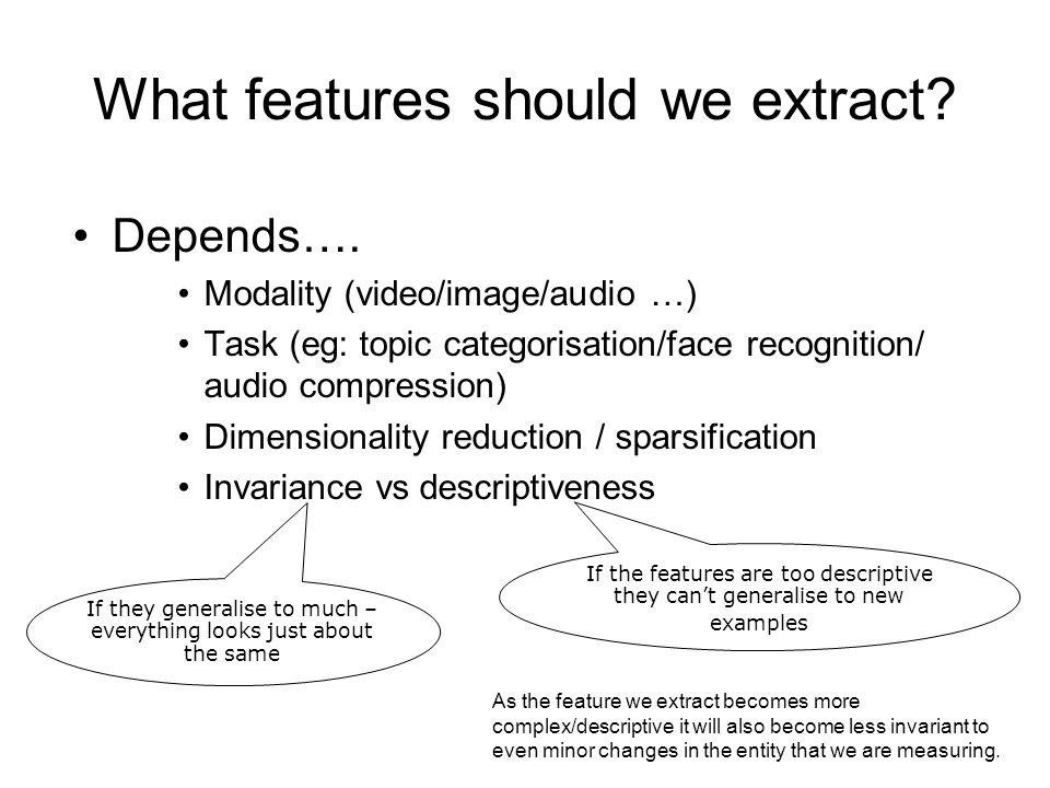 What features should we extract? Depends…. Modality (video/image/audio …) Task (eg: topic categorisation/face recognition/ audio compression) Dimensio
