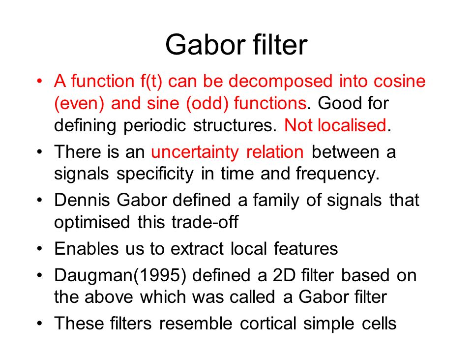 Gabor filter A function f(t) can be decomposed into cosine (even) and sine (odd) functions. Good for defining periodic structures. Not localised. Ther