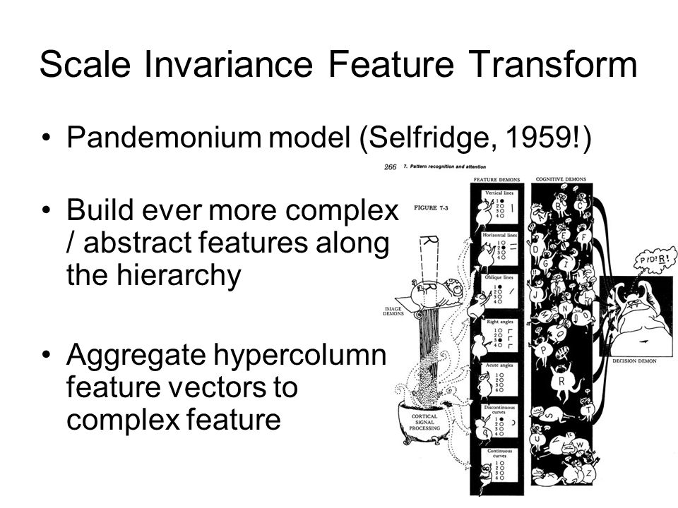 Scale Invariance Feature Transform Pandemonium model (Selfridge, 1959!) Build ever more complex / abstract features along the hierarchy Aggregate hype