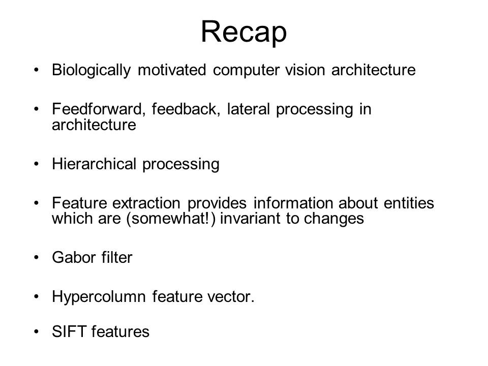 Recap Biologically motivated computer vision architecture Feedforward, feedback, lateral processing in architecture Hierarchical processing Feature extraction provides information about entities which are (somewhat!) invariant to changes Gabor filter Hypercolumn feature vector.