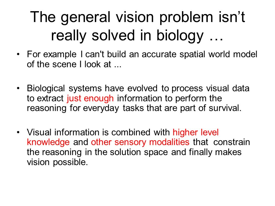 The general vision problem isnt really solved in biology … For example I can t build an accurate spatial world model of the scene I look at...