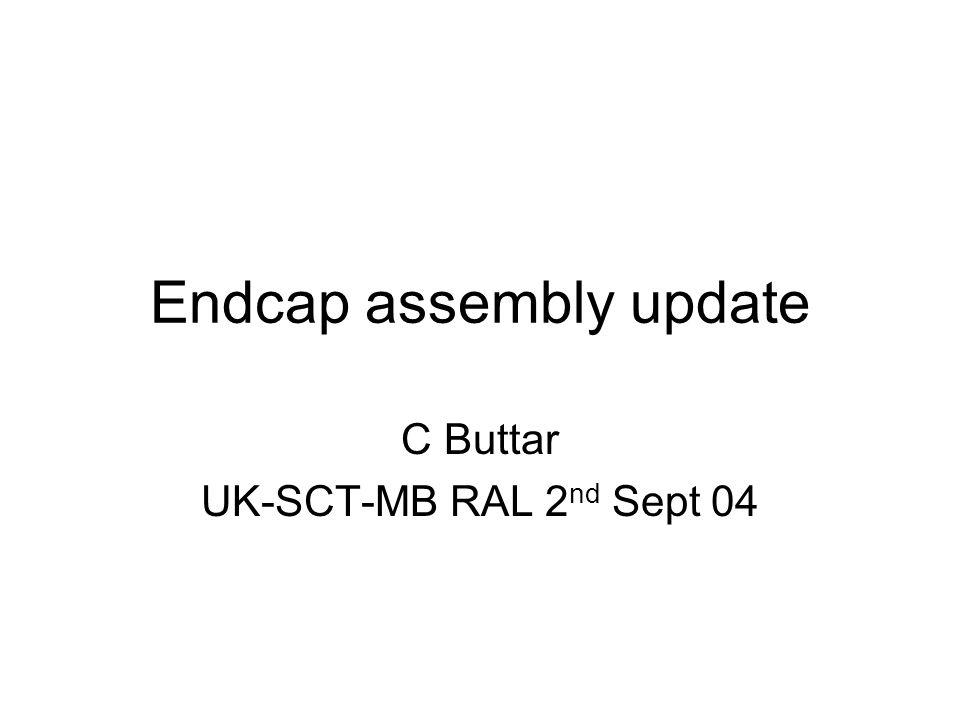 Endcap assembly update C Buttar UK-SCT-MB RAL 2 nd Sept 04
